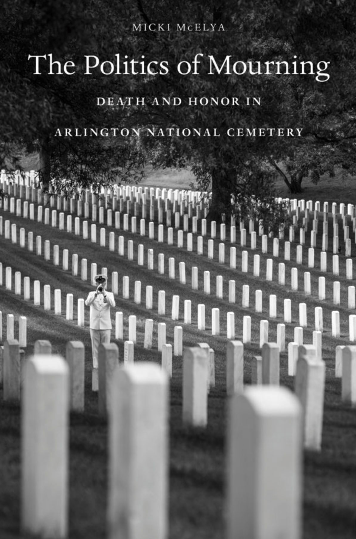The Politics of Mourning, Death and Honor in Arlington National Cemetery – by Micki McElya