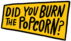 Did you burn the popcorn? graphic