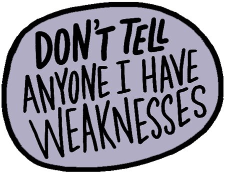 Don't tell anyone I have weaknesses. graphic